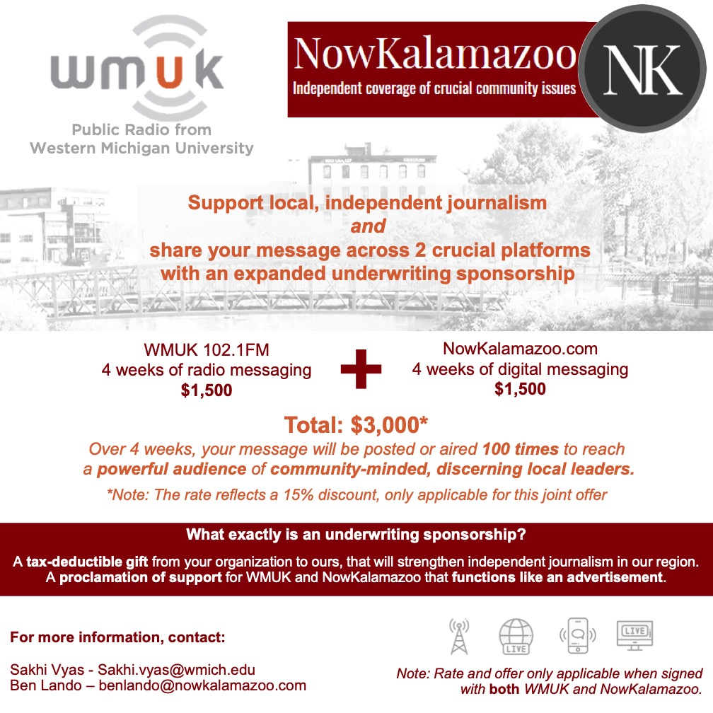 Flyer promoting sponsorship package - Support local, independent journalism and share your message across 2 crucial platforms with an expanded underwriting sponsorship. WMUK 102.1FM: 4 weeks of radio messaging plus NowKalamazoo.com: 4 weeks of digital messaging. Total: $3,000. Over 4 weeks, your message will be posted or aired 100 times to reach a powerful audience of community-minded, discerning local leaders. *Note: The rate reflects a 15% discount, only applicable for this joint offer. What exactly is an underwriting sponsorship? A tax-deductible gift from your organization to ours, that will strengthen independent joumalism in our region. A proclamation of support for WMUK and NowKalamazoo that functions like an advertisement. For more information, contact: Sakhi Vyas at Sakhi.vyas@wmich.edu or Ben Lando at benlando@nowkalamazoo.com.